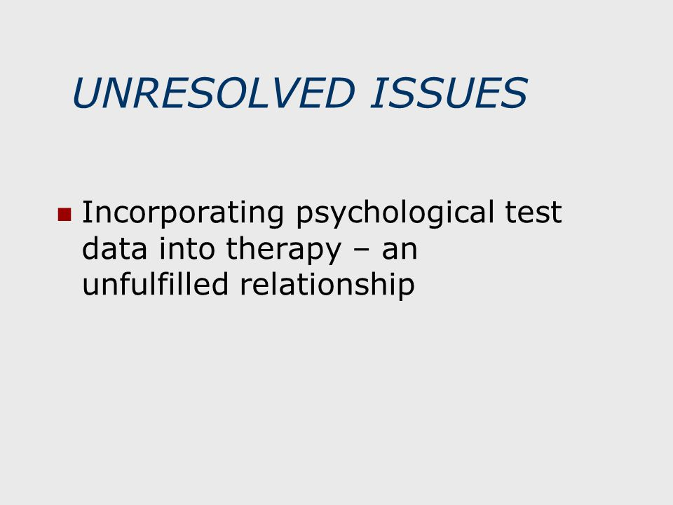 UNRESOLVED ISSUES Incorporating psychological test data into therapy – an unfulfilled relationship