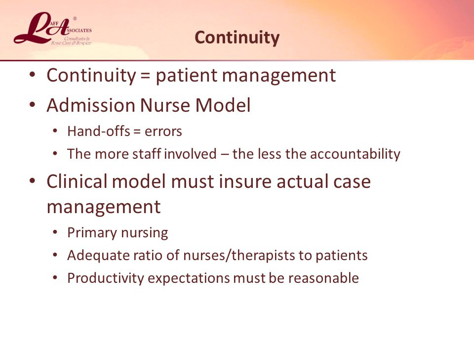 Continuity = patient management Admission Nurse Model Hand-offs = errors The more staff involved – the less the accountability Clinical model must insure actual case management Primary nursing Adequate ratio of nurses/therapists to patients Productivity expectations must be reasonable Continuity