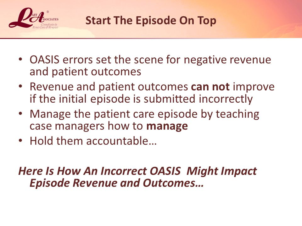 OASIS errors set the scene for negative revenue and patient outcomes Revenue and patient outcomes can not improve if the initial episode is submitted incorrectly Manage the patient care episode by teaching case managers how to manage Hold them accountable… Here Is How An Incorrect OASIS Might Impact Episode Revenue and Outcomes… Start The Episode On Top