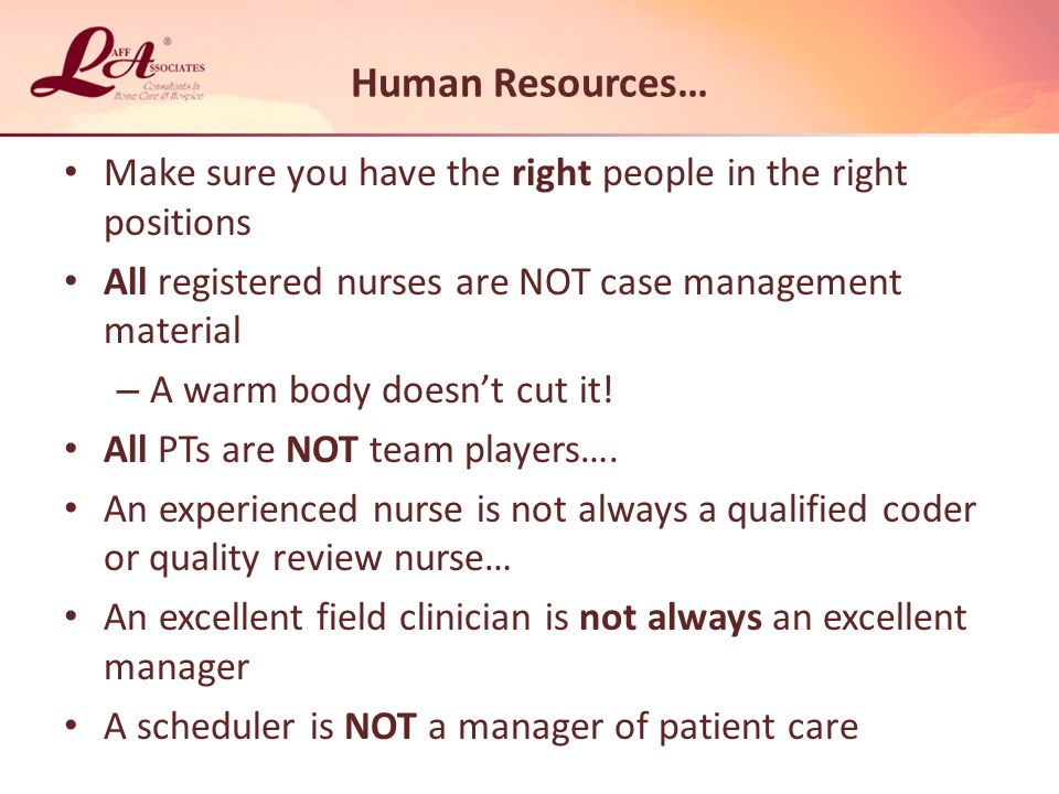Human Resources… Make sure you have the right people in the right positions All registered nurses are NOT case management material – A warm body doesn't cut it.