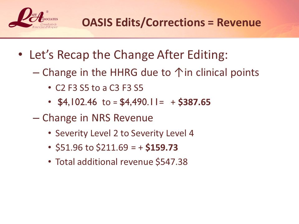OASIS Edits/Corrections = Revenue Let's Recap the Change After Editing: – Change in the HHRG due to ↑in clinical points C2 F3 S5 to a C3 F3 S5 $4,102.46 to = $4,490.11 = + $387.65 – Change in NRS Revenue Severity Level 2 to Severity Level 4 $51.96 to $211.69 = + $159.73 Total additional revenue $547.38