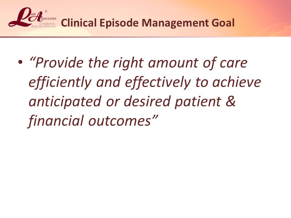 Provide the right amount of care efficiently and effectively to achieve anticipated or desired patient & financial outcomes Clinical Episode Management Goal