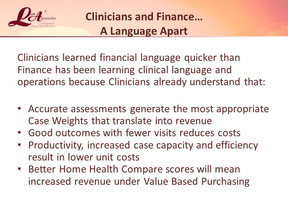 Clinicians and Finance… A Language Apart Clinicians learned financial language quicker than Finance has been learning clinical language and operations because Clinicians already understand that: Accurate assessments generate the most appropriate Case Weights that translate into revenue Good outcomes with fewer visits reduces costs Productivity, increased case capacity and efficiency result in lower unit costs Better Home Health Compare scores will mean increased revenue under Value Based Purchasing