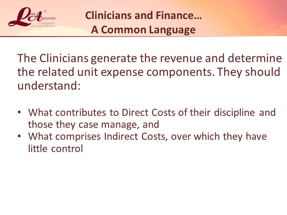 Clinicians and Finance… A Common Language The Clinicians generate the revenue and determine the related unit expense components.