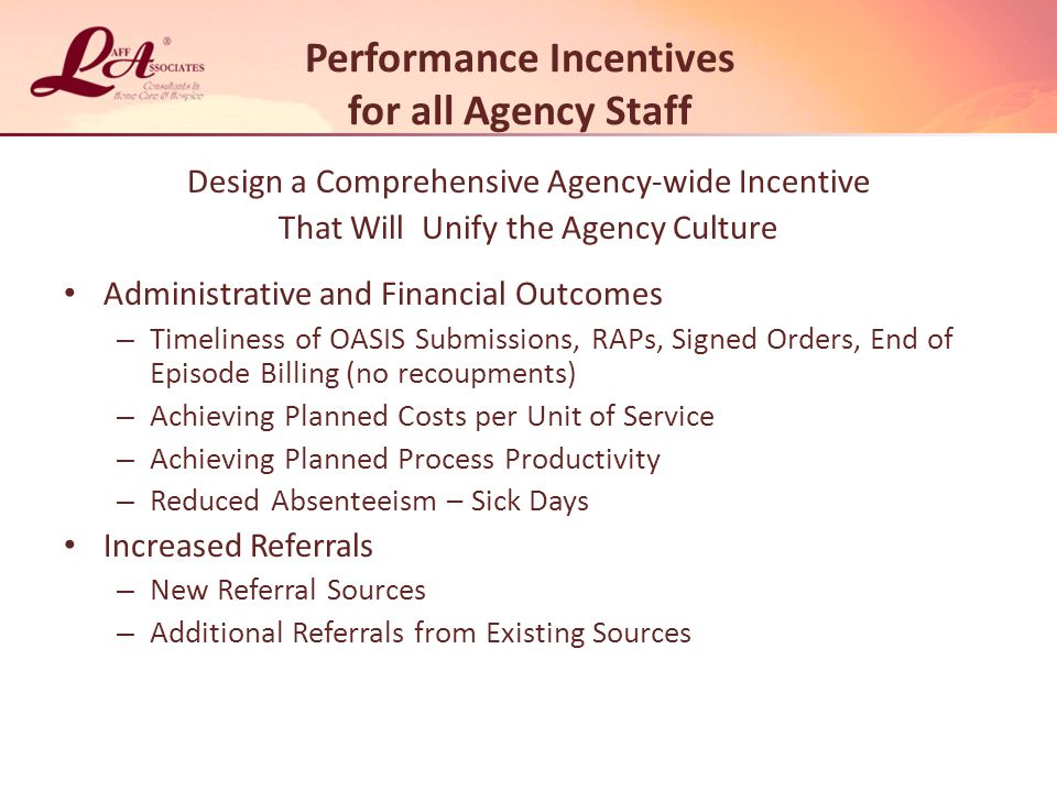 Performance Incentives for all Agency Staff Design a Comprehensive Agency-wide Incentive That Will Unify the Agency Culture Administrative and Financial Outcomes – Timeliness of OASIS Submissions, RAPs, Signed Orders, End of Episode Billing (no recoupments) – Achieving Planned Costs per Unit of Service – Achieving Planned Process Productivity – Reduced Absenteeism – Sick Days Increased Referrals – New Referral Sources – Additional Referrals from Existing Sources