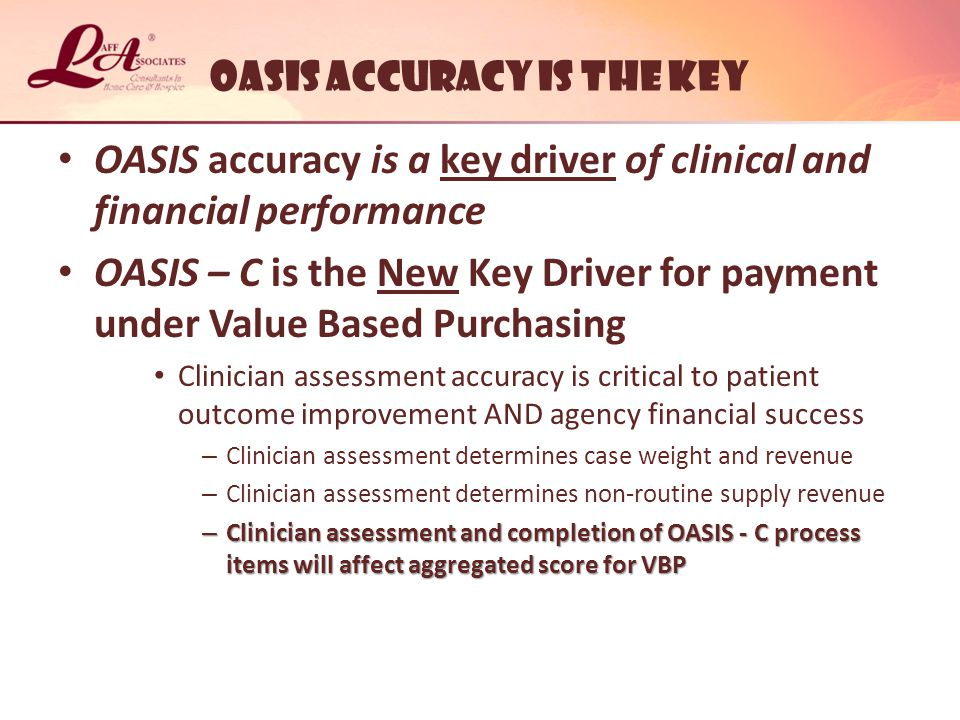 Oasis ACCURACY IS THE KEY OASIS accuracy is a key driver of clinical and financial performance OASIS – C is the New Key Driver for payment under Value Based Purchasing Clinician assessment accuracy is critical to patient outcome improvement AND agency financial success – Clinician assessment determines case weight and revenue – Clinician assessment determines non-routine supply revenue – Clinician assessment and completion of OASIS - C process items will affect aggregated score for VBP