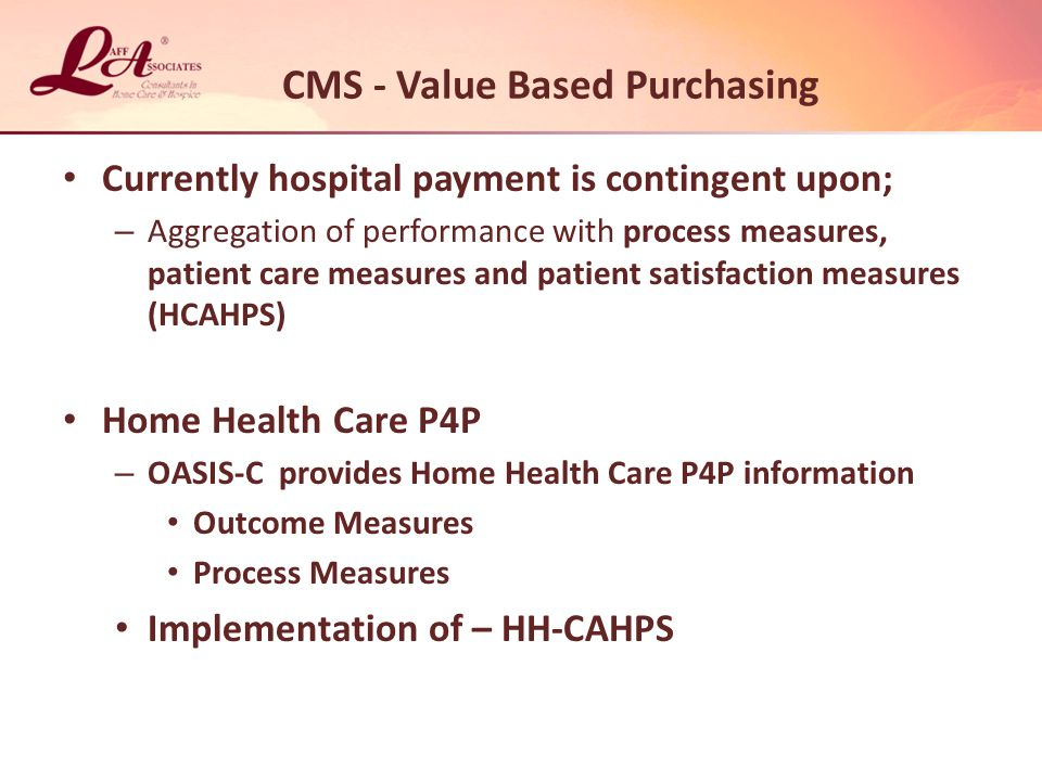 CMS - Value Based Purchasing Currently hospital payment is contingent upon; – Aggregation of performance with process measures, patient care measures and patient satisfaction measures (HCAHPS) Home Health Care P4P – OASIS-C provides Home Health Care P4P information Outcome Measures Process Measures Implementation of – HH-CAHPS