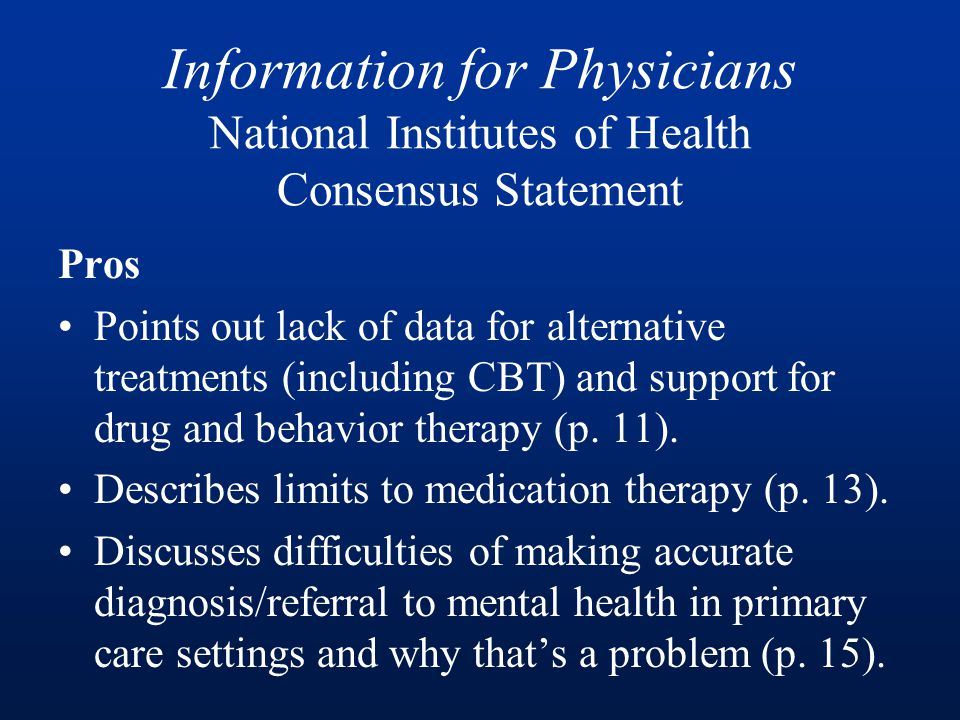 Information for Physicians National Institutes of Health Consensus Statement Pros Points out lack of data for alternative treatments (including CBT) and support for drug and behavior therapy (p.