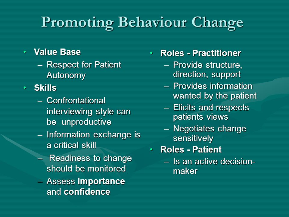 Promoting Behaviour Change Value BaseValue Base –Respect for Patient Autonomy SkillsSkills –Confrontational interviewing style can be unproductive –Information exchange is a critical skill – Readiness to change should be monitored –Assess importance and confidence Roles - Practitioner –Provide structure, direction, support –Provides information wanted by the patient –Elicits and respects patients views –Negotiates change sensitively Roles - Patient –Is an active decision- maker