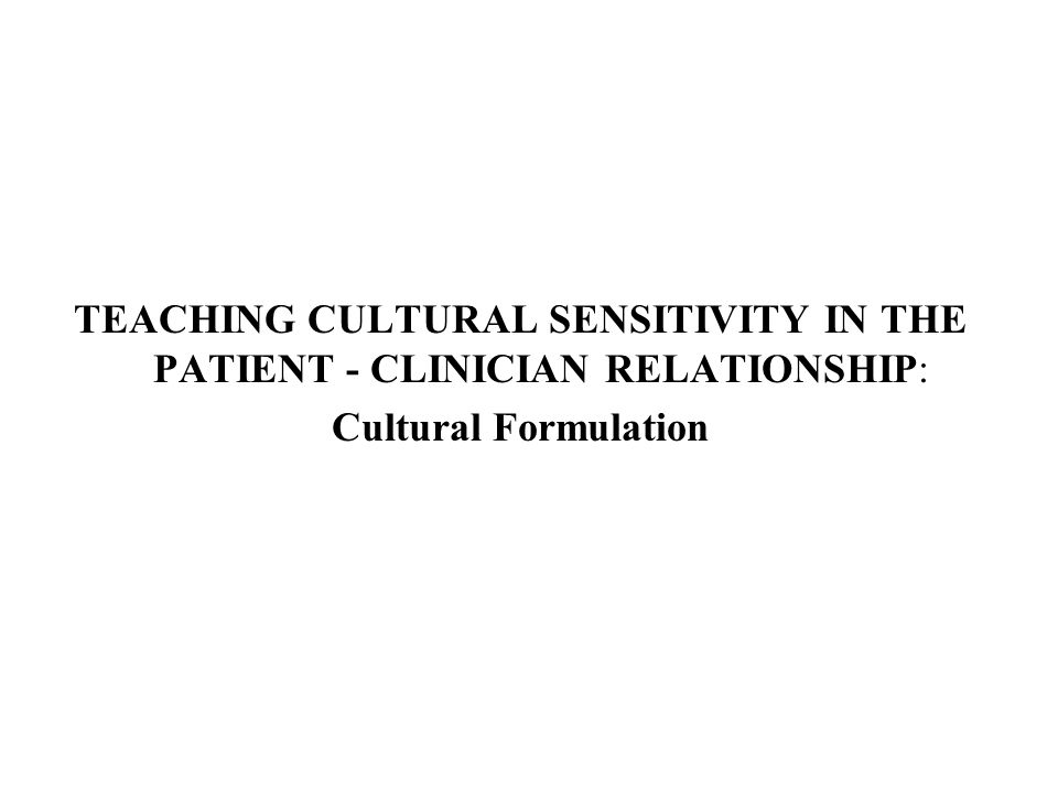 TEACHING CULTURAL SENSITIVITY IN THE PATIENT - CLINICIAN RELATIONSHIP: Cultural Formulation
