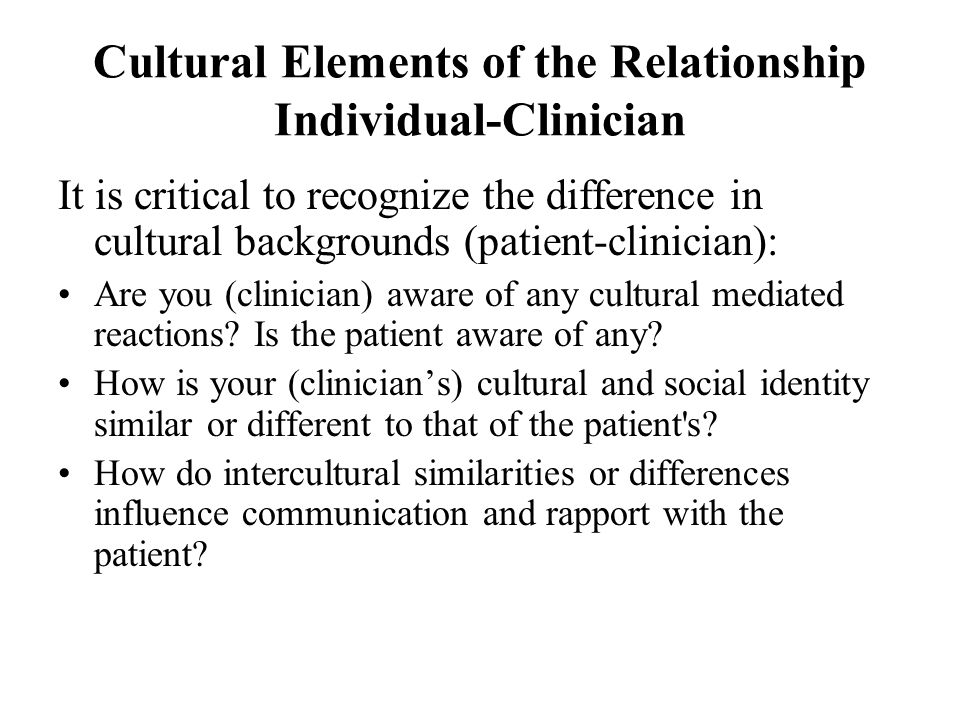Cultural Elements of the Relationship Individual-Clinician It is critical to recognize the difference in cultural backgrounds (patient-clinician): Are you (clinician) aware of any cultural mediated reactions.