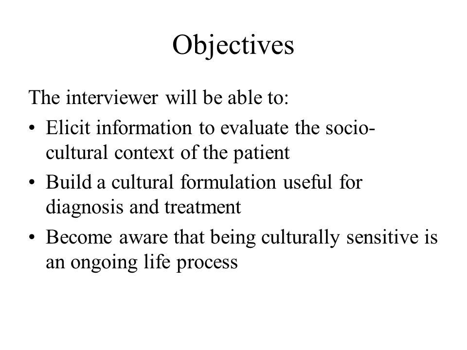 Objectives The interviewer will be able to: Elicit information to evaluate the socio- cultural context of the patient Build a cultural formulation useful for diagnosis and treatment Become aware that being culturally sensitive is an ongoing life process