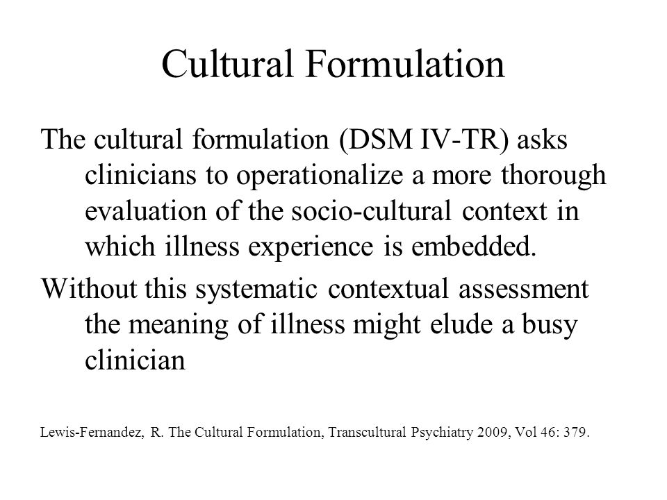 Five Elements of the Cultural Formulation 1.Identity 2.Explanatory model or cultural explanation of illness 3.Cultural factors related to psychosocial environment and levels of functioning (family and social support) 4.Cultural elements of the clinician patient relationship 5.Overall impact of culture on diagnosis and care (DSM IV TR)