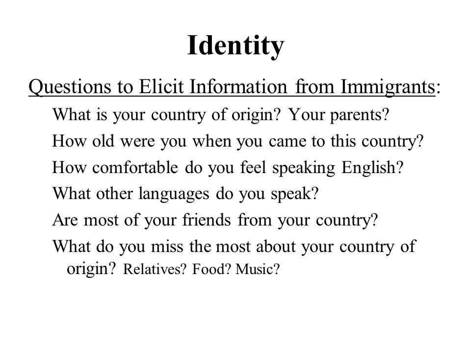 Identity Questions to Elicit Information from Immigrants: What is your country of origin.