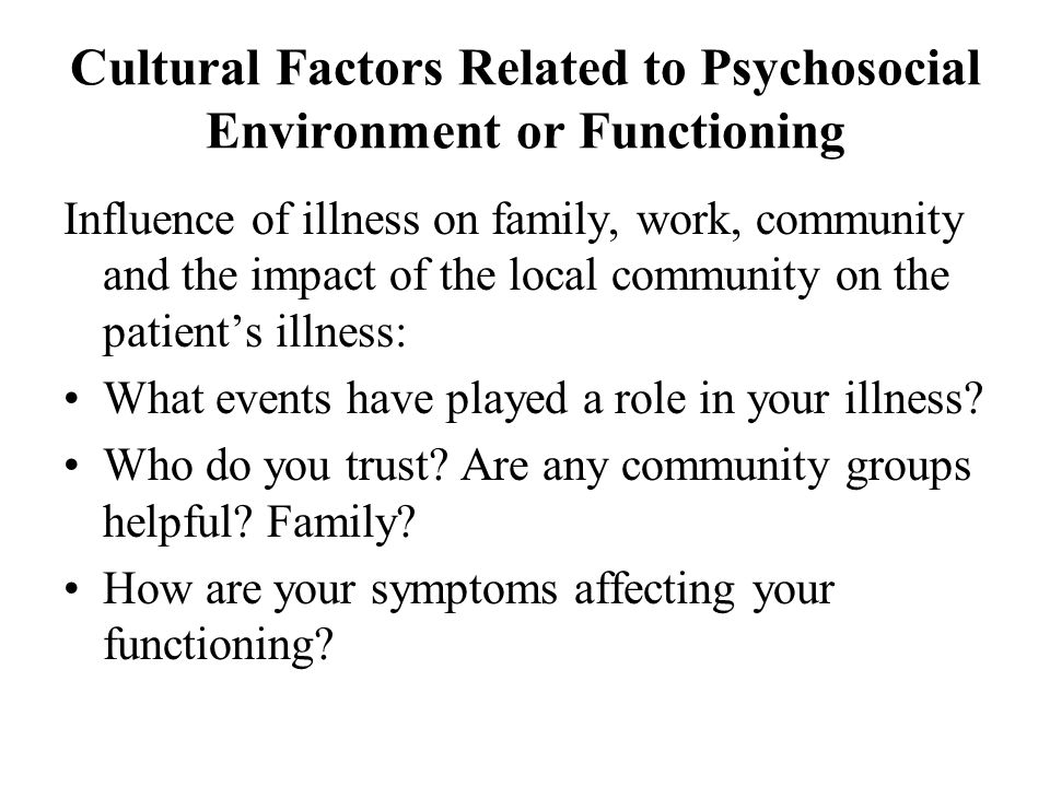 Cultural Factors Related to Psychosocial Environment or Functioning Influence of illness on family, work, community and the impact of the local community on the patient's illness: What events have played a role in your illness.