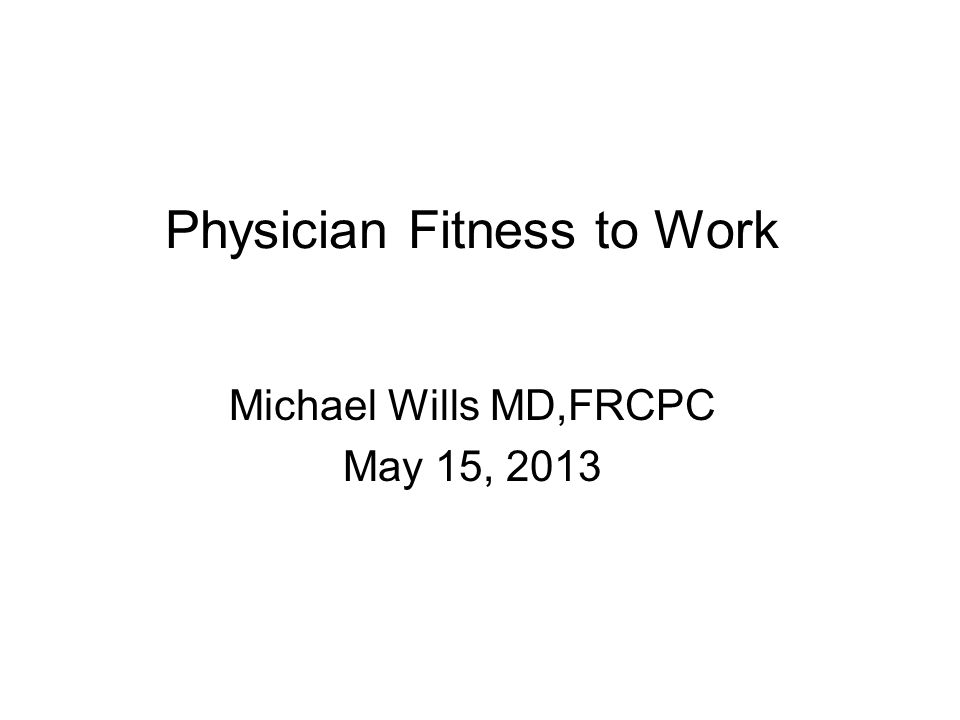 Physician Fitness to Work Michael Wills MD,FRCPC May 15, 2013