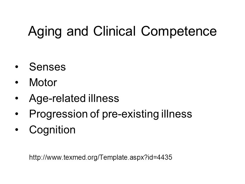 Aging and Clinical Competence Senses Motor Age-related illness Progression of pre-existing illness Cognition http://www.texmed.org/Template.aspx id=4435