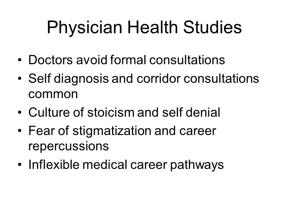 Physician Health Studies Doctors avoid formal consultations Self diagnosis and corridor consultations common Culture of stoicism and self denial Fear of stigmatization and career repercussions Inflexible medical career pathways