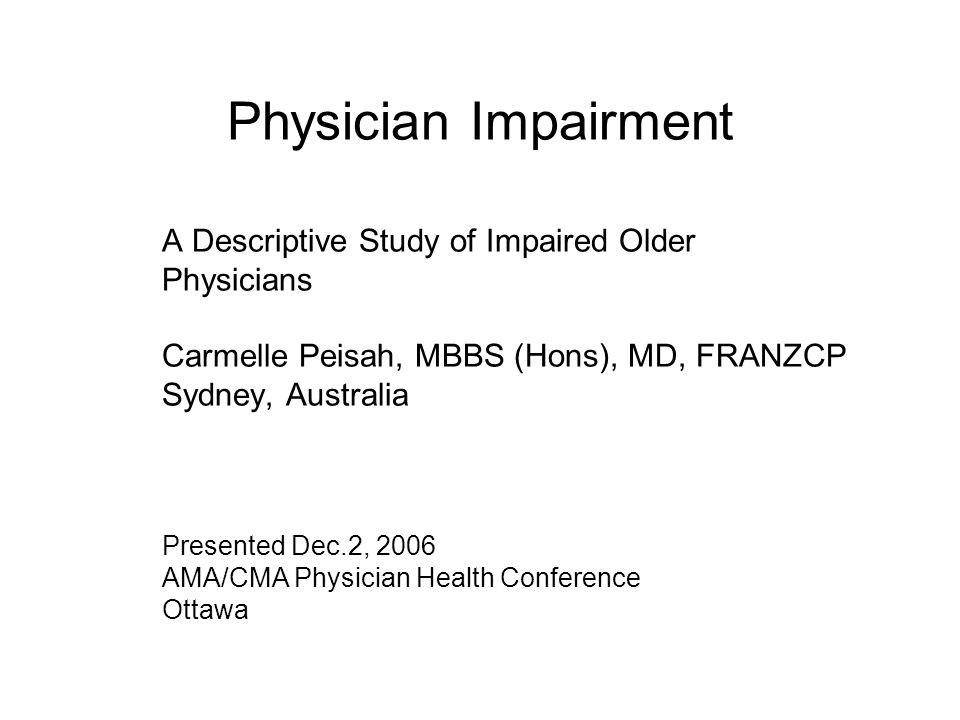 Physician Impairment A Descriptive Study of Impaired Older Physicians Carmelle Peisah, MBBS (Hons), MD, FRANZCP Sydney, Australia Presented Dec.2, 2006 AMA/CMA Physician Health Conference Ottawa