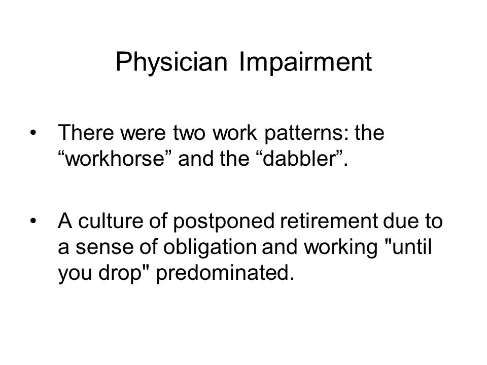 Physician Impairment There were two work patterns: the workhorse and the dabbler .