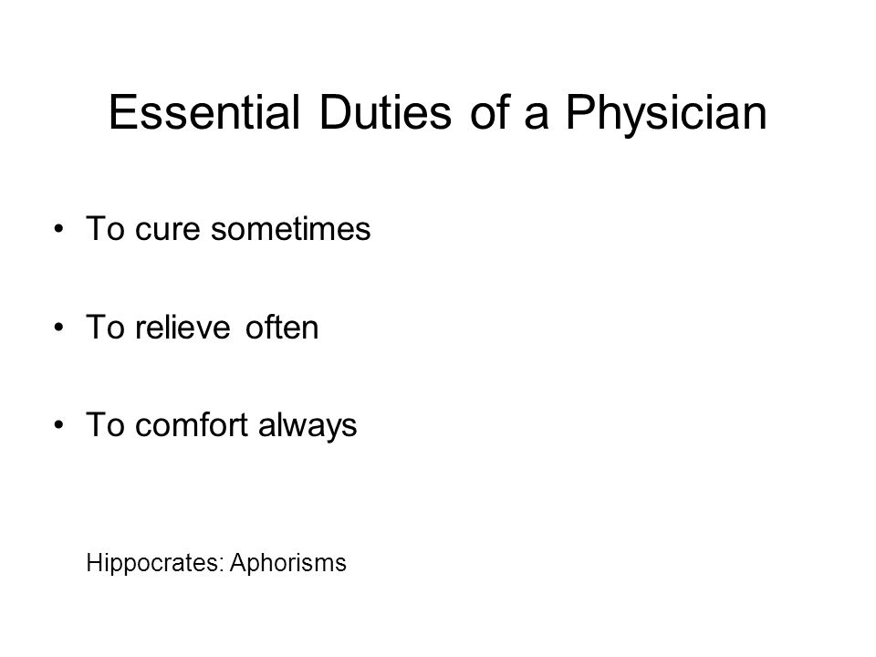 Essential Duties of a Physician To cure sometimes To relieve often To comfort always Hippocrates: Aphorisms