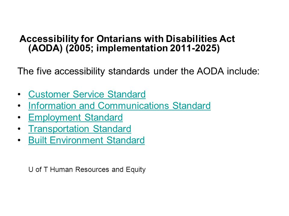 Accessibility for Ontarians with Disabilities Act (AODA) (2005; implementation 2011-2025) The five accessibility standards under the AODA include: Customer Service Standard Information and Communications Standard Employment Standard Transportation Standard Built Environment Standard U of T Human Resources and Equity