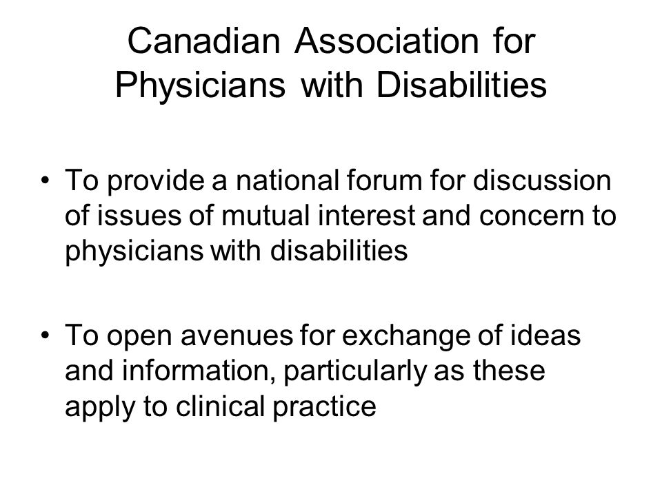 Canadian Association for Physicians with Disabilities To provide a national forum for discussion of issues of mutual interest and concern to physicians with disabilities To open avenues for exchange of ideas and information, particularly as these apply to clinical practice