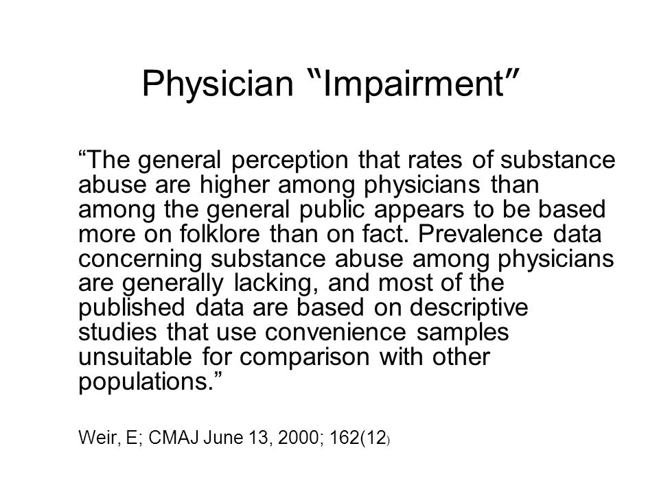 Physician Impairment The general perception that rates of substance abuse are higher among physicians than among the general public appears to be based more on folklore than on fact.