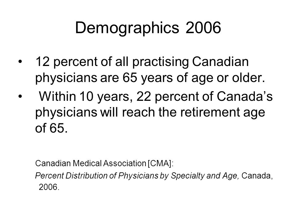 Demographics 2006 12 percent of all practising Canadian physicians are 65 years of age or older.