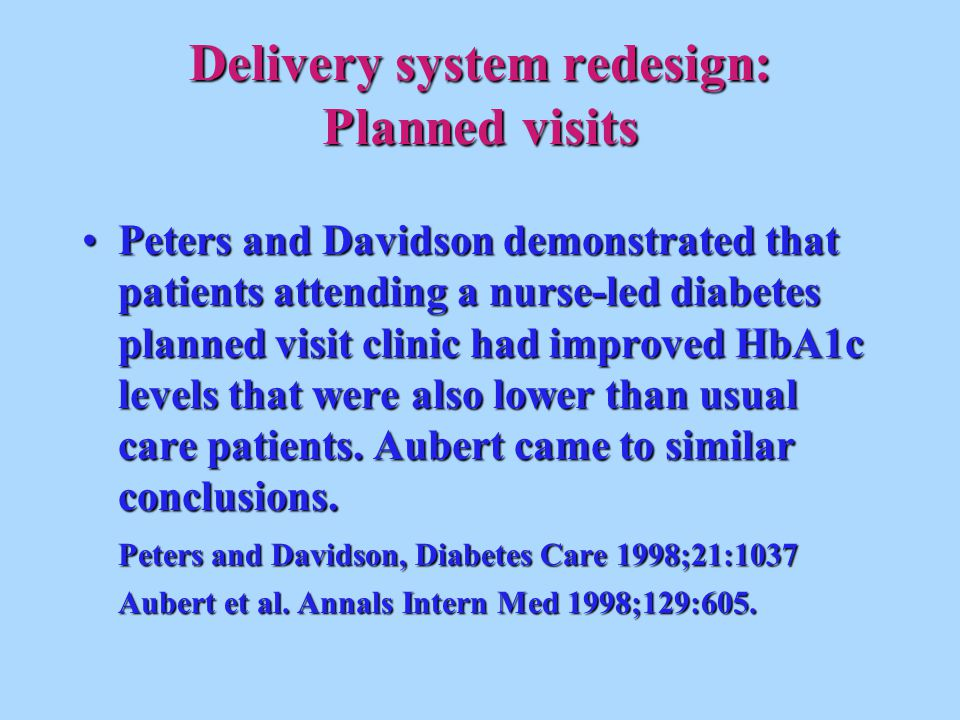 Delivery system redesign: Planned visits Peters and Davidson demonstrated that patients attending a nurse-led diabetes planned visit clinic had improved HbA1c levels that were also lower than usual care patients.