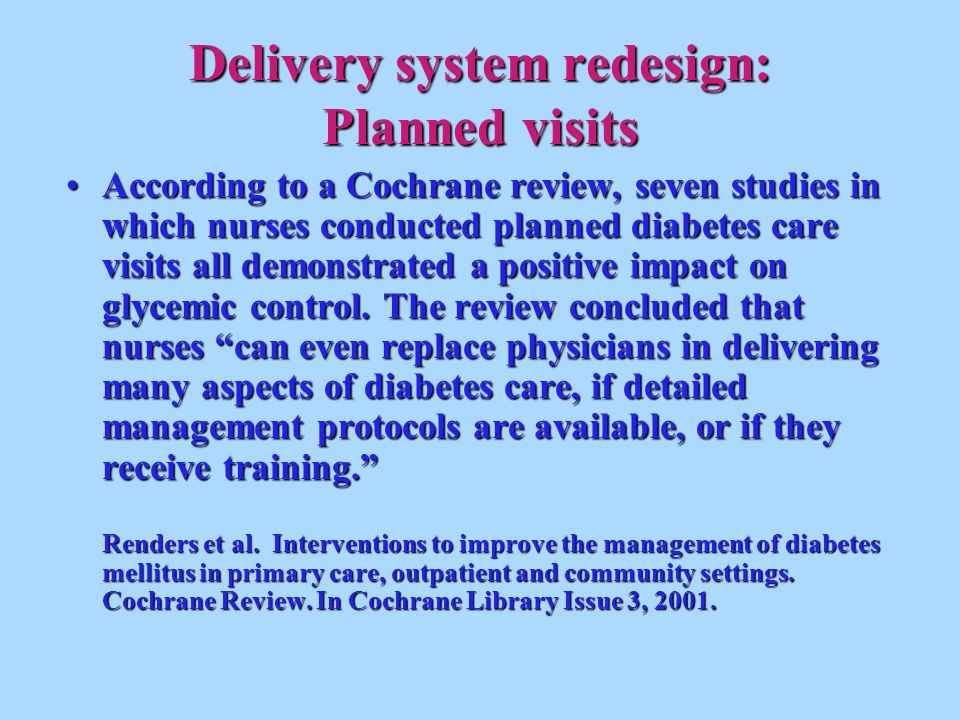 Delivery system redesign: Planned visits According to a Cochrane review, seven studies in which nurses conducted planned diabetes care visits all demonstrated a positive impact on glycemic control.