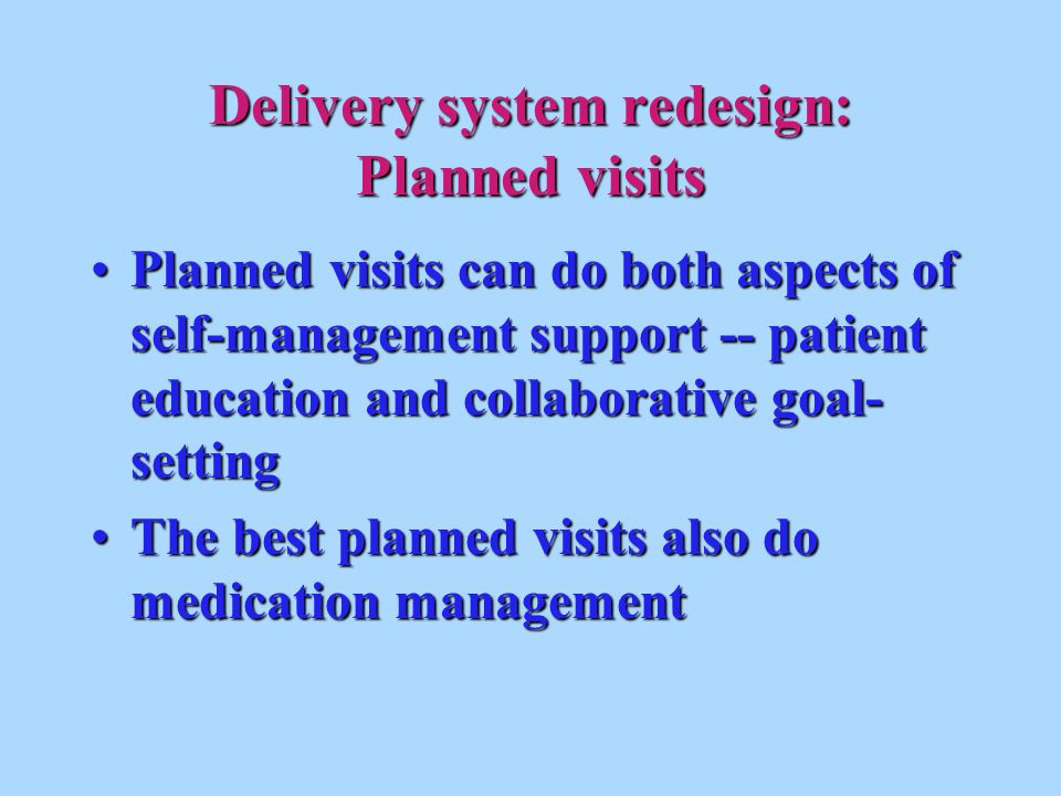 Delivery system redesign: Planned visits Planned visits can do both aspects of self-management support -- patient education and collaborative goal- settingPlanned visits can do both aspects of self-management support -- patient education and collaborative goal- setting The best planned visits also do medication managementThe best planned visits also do medication management