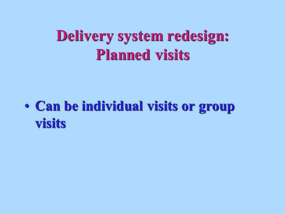 Delivery system redesign: Planned visits Can be individual visits or group visitsCan be individual visits or group visits