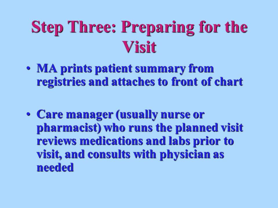 MA prints patient summary from registries and attaches to front of chartMA prints patient summary from registries and attaches to front of chart Care manager (usually nurse or pharmacist) who runs the planned visit reviews medications and labs prior to visit, and consults with physician as neededCare manager (usually nurse or pharmacist) who runs the planned visit reviews medications and labs prior to visit, and consults with physician as needed Step Three: Preparing for the Visit