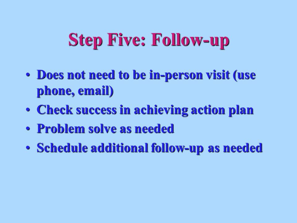 Does not need to be in-person visit (use phone, email)Does not need to be in-person visit (use phone, email) Check success in achieving action planCheck success in achieving action plan Problem solve as neededProblem solve as needed Schedule additional follow-up as neededSchedule additional follow-up as needed Step Five: Follow-up
