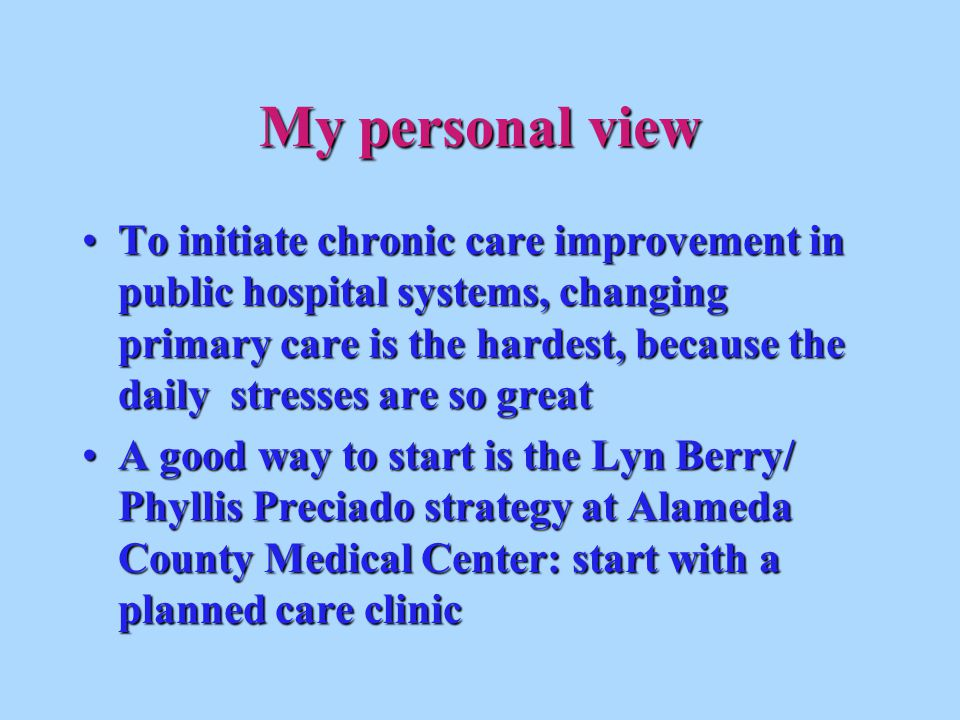 My personal view To initiate chronic care improvement in public hospital systems, changing primary care is the hardest, because the daily stresses are so greatTo initiate chronic care improvement in public hospital systems, changing primary care is the hardest, because the daily stresses are so great A good way to start is the Lyn Berry/ Phyllis Preciado strategy at Alameda County Medical Center: start with a planned care clinicA good way to start is the Lyn Berry/ Phyllis Preciado strategy at Alameda County Medical Center: start with a planned care clinic