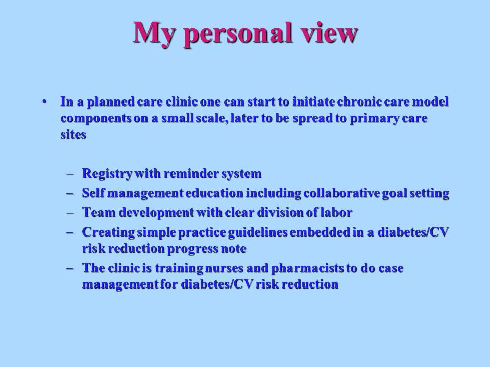My personal view In a planned care clinic one can start to initiate chronic care model components on a small scale, later to be spread to primary care