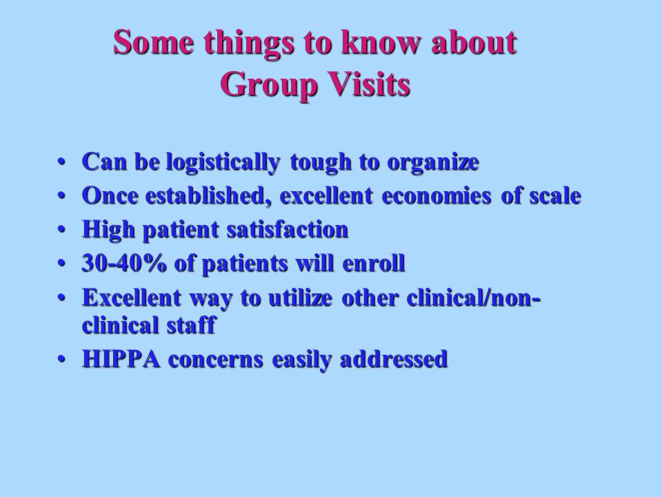 Some things to know about Group Visits Can be logistically tough to organizeCan be logistically tough to organize Once established, excellent economies of scaleOnce established, excellent economies of scale High patient satisfactionHigh patient satisfaction 30-40% of patients will enroll30-40% of patients will enroll Excellent way to utilize other clinical/non- clinical staffExcellent way to utilize other clinical/non- clinical staff HIPPA concerns easily addressedHIPPA concerns easily addressed