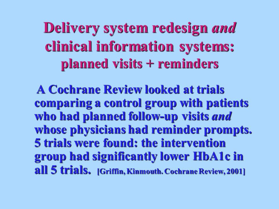 Delivery system redesign and clinical information systems: planned visits + reminders A Cochrane Review looked at trials comparing a control group with patients who had planned follow-up visits and whose physicians had reminder prompts.