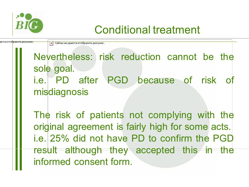 Conditional treatment Nevertheless: risk reduction cannot be the sole goal. i.e. PD after PGD because of risk of misdiagnosis The risk of patients not