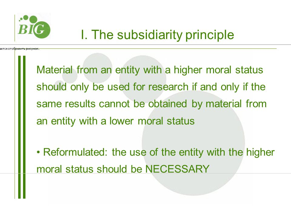 Material from an entity with a higher moral status should only be used for research if and only if the same results cannot be obtained by material from an entity with a lower moral status Reformulated: the use of the entity with the higher moral status should be NECESSARY I.