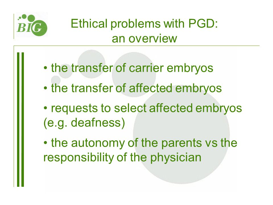 Ethical problems with PGD: an overview the transfer of carrier embryos the transfer of affected embryos requests to select affected embryos (e.g.