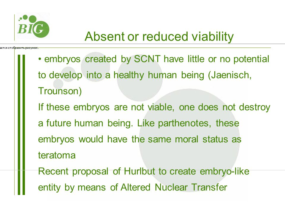 embryos created by SCNT have little or no potential to develop into a healthy human being (Jaenisch, Trounson) If these embryos are not viable, one does not destroy a future human being.