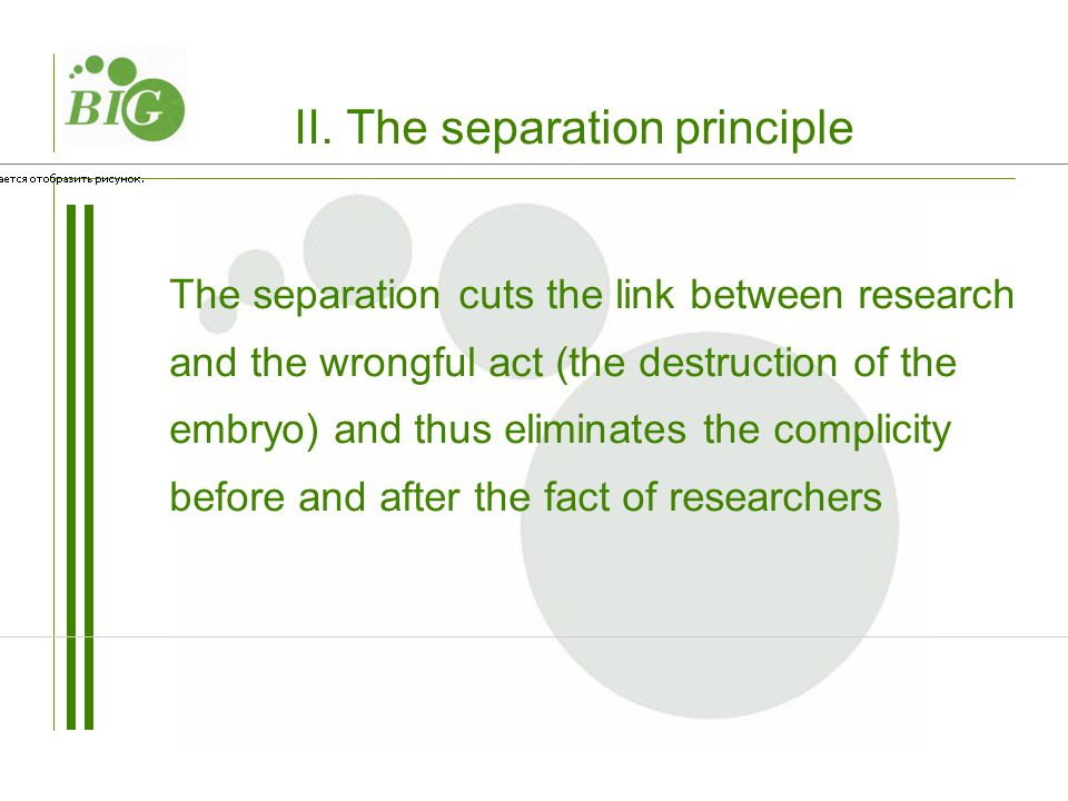 II. The separation principle The separation cuts the link between research and the wrongful act (the destruction of the embryo) and thus eliminates th