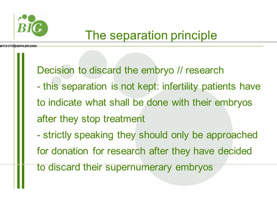 Decision to discard the embryo // research - this separation is not kept: infertility patients have to indicate what shall be done with their embryos after they stop treatment - strictly speaking they should only be approached for donation for research after they have decided to discard their supernumerary embryos The separation principle