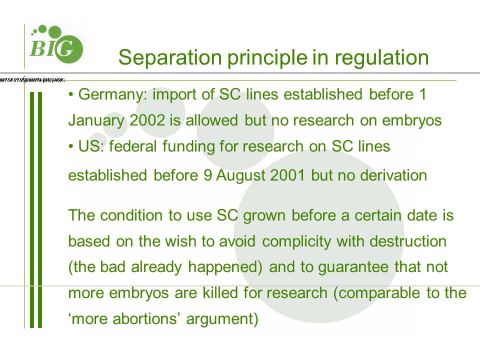 Germany: import of SC lines established before 1 January 2002 is allowed but no research on embryos US: federal funding for research on SC lines established before 9 August 2001 but no derivation The condition to use SC grown before a certain date is based on the wish to avoid complicity with destruction (the bad already happened) and to guarantee that not more embryos are killed for research (comparable to the 'more abortions' argument) Separation principle in regulation