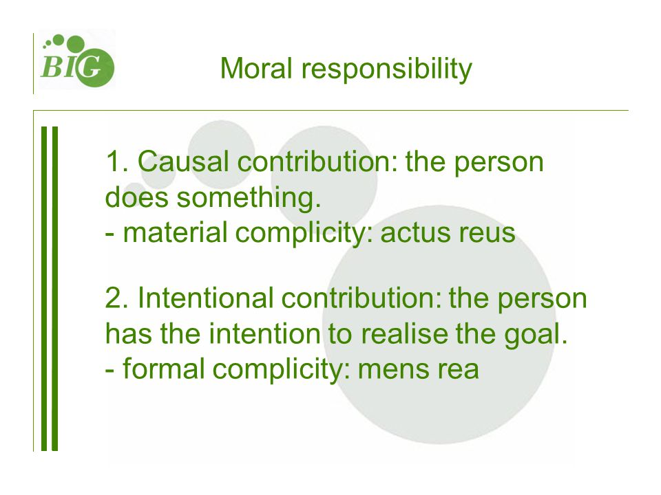 Moral responsibility 1. Causal contribution: the person does something. - material complicity: actus reus 2. Intentional contribution: the person has