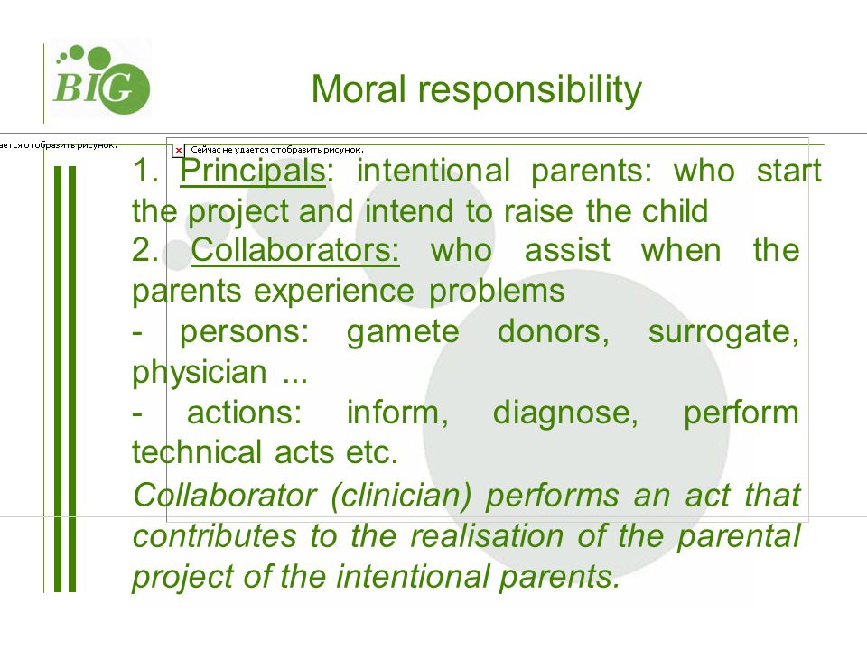 Moral responsibility 1. Principals: intentional parents: who start the project and intend to raise the child 2. Collaborators: who assist when the par