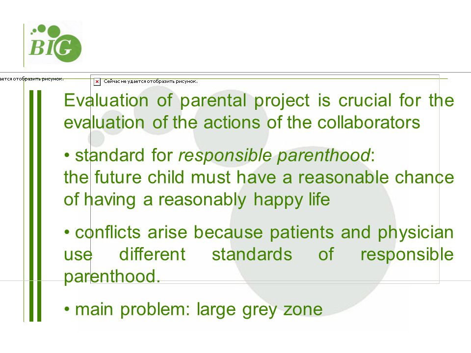 Evaluation of parental project is crucial for the evaluation of the actions of the collaborators standard for responsible parenthood: the future child must have a reasonable chance of having a reasonably happy life conflicts arise because patients and physician use different standards of responsible parenthood.