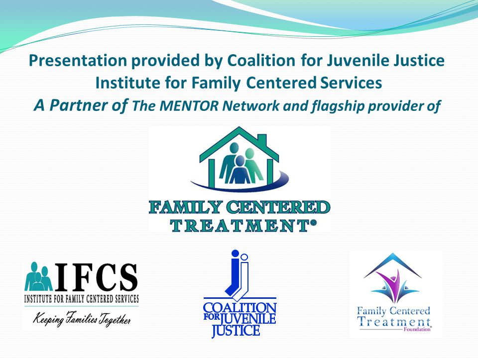 Presentation provided by Coalition for Juvenile Justice Institute for Family Centered Services A Partner of The MENTOR Network and flagship provider of